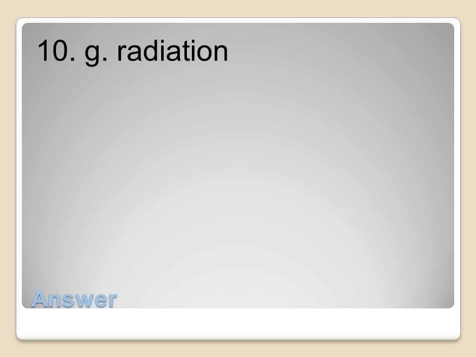 10. g. radiation Answer