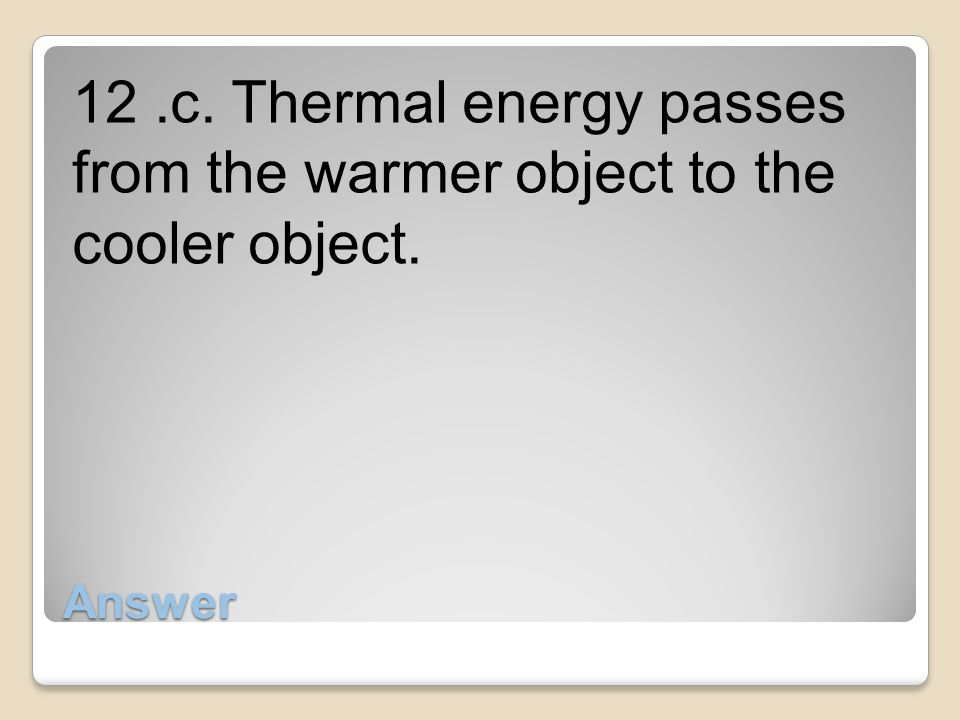 12 .c. Thermal energy passes from the warmer object to the cooler object.