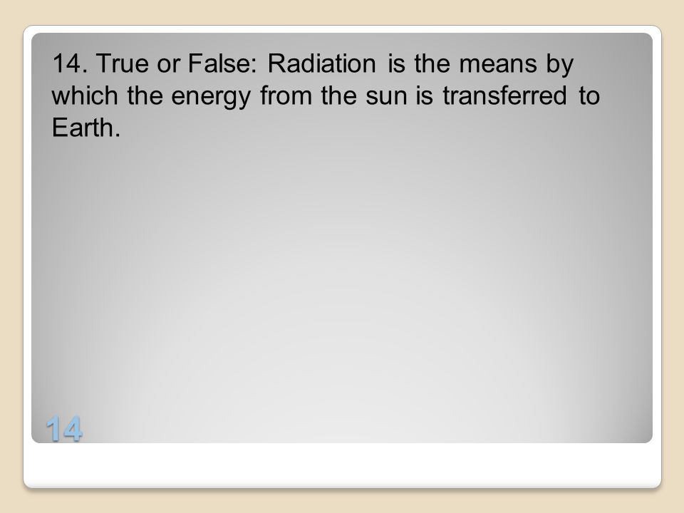 14. True or False: Radiation is the means by which the energy from the sun is transferred to Earth.