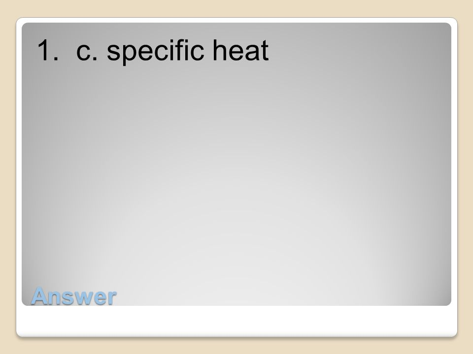 1. c. specific heat Answer