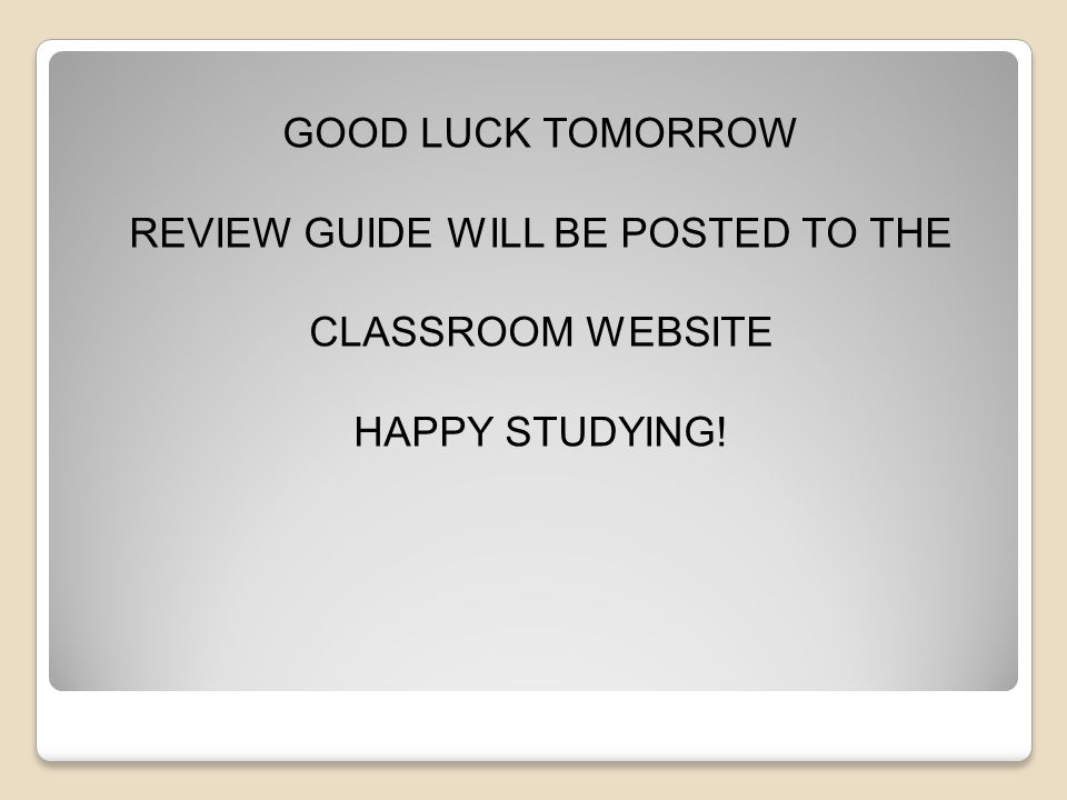 GOOD LUCK TOMORROW REVIEW GUIDE WILL BE POSTED TO THE CLASSROOM WEBSITE HAPPY STUDYING!