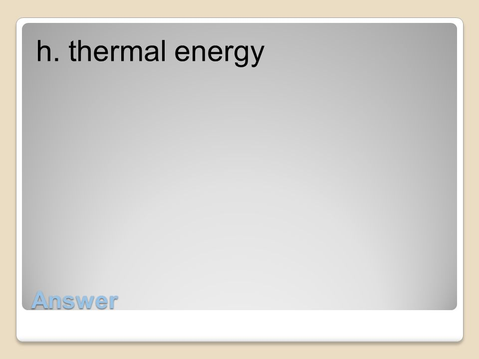 h. thermal energy Answer