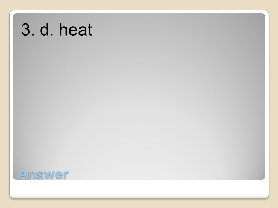 3. d. heat Answer