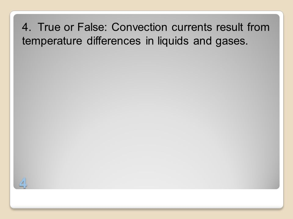 4. True or False: Convection currents result from temperature differences in liquids and gases.