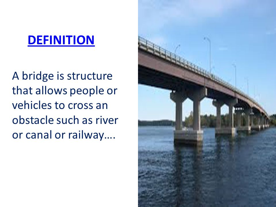 DEFINITION A bridge is structure that allows people or vehicles to cross an obstacle such as river or canal or railway….