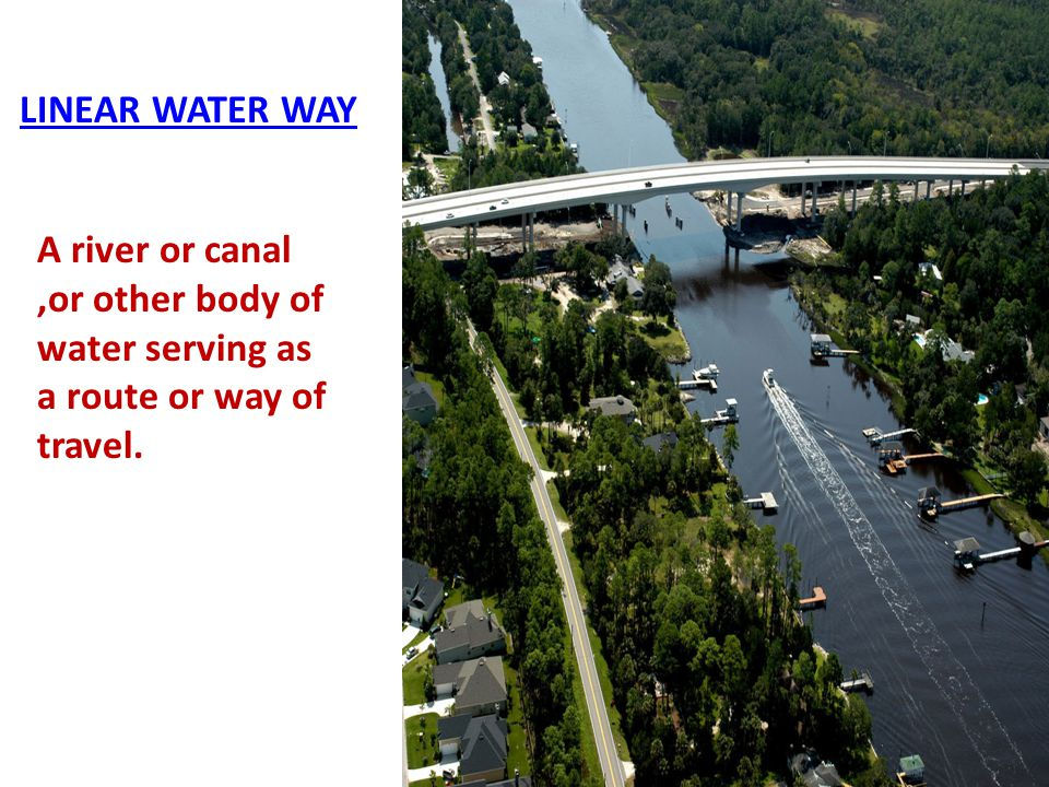 LINEAR WATER WAY A river or canal ,or other body of water serving as a route or way of travel.