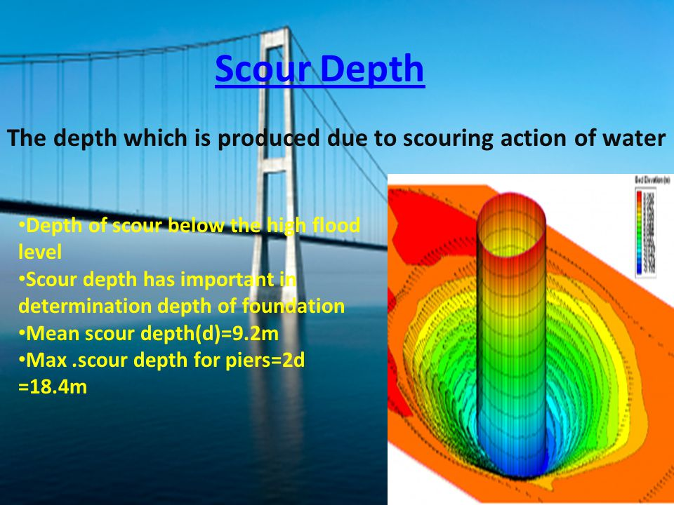 Scour Depth The depth which is produced due to scouring action of water. Depth of scour below the high flood level.