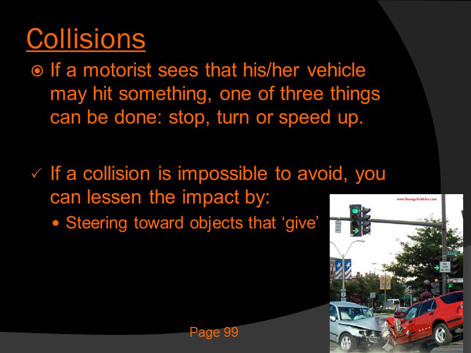 Collisions If a motorist sees that his/her vehicle may hit something, one of three things can be done: stop, turn or speed up.