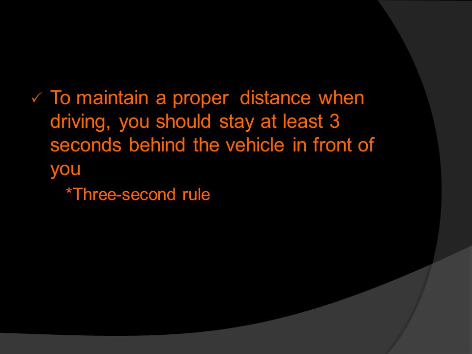 To maintain a proper distance when driving, you should stay at least 3 seconds behind the vehicle in front of you