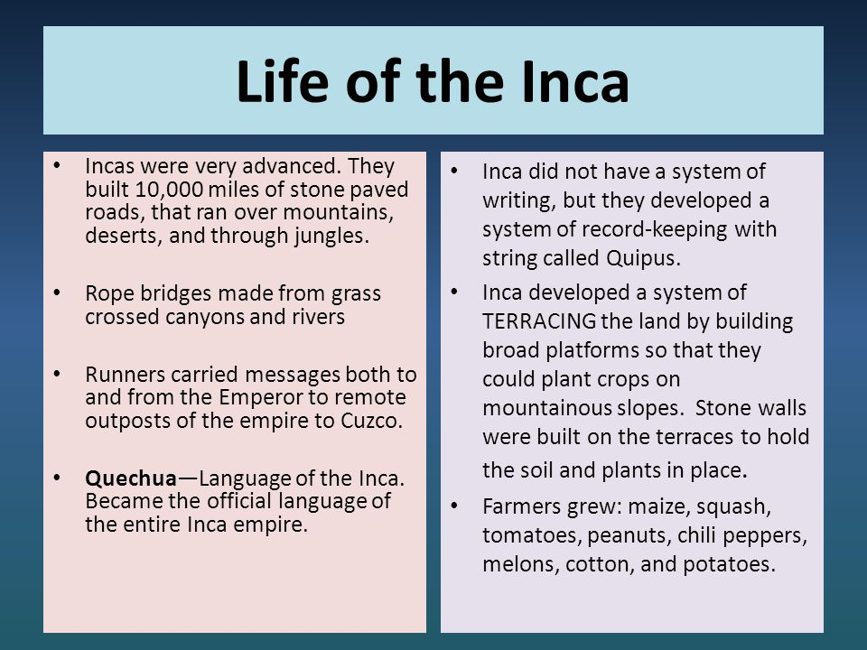 Life of the Inca Incas were very advanced. They built 10,000 miles of stone paved roads, that ran over mountains, deserts, and through jungles.