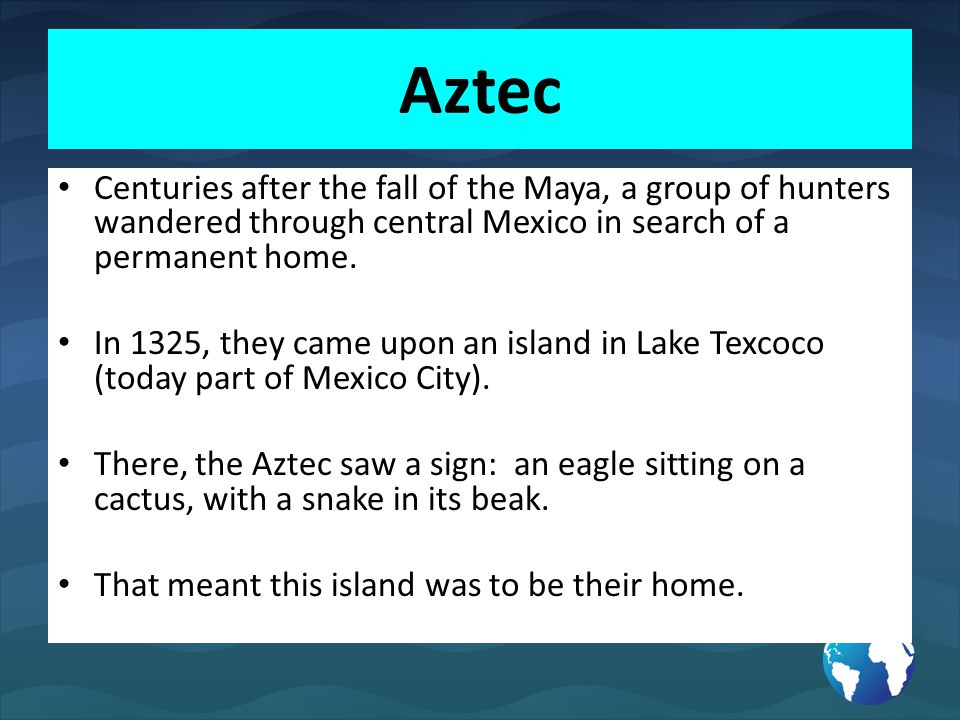 Aztec Centuries after the fall of the Maya, a group of hunters wandered through central Mexico in search of a permanent home.