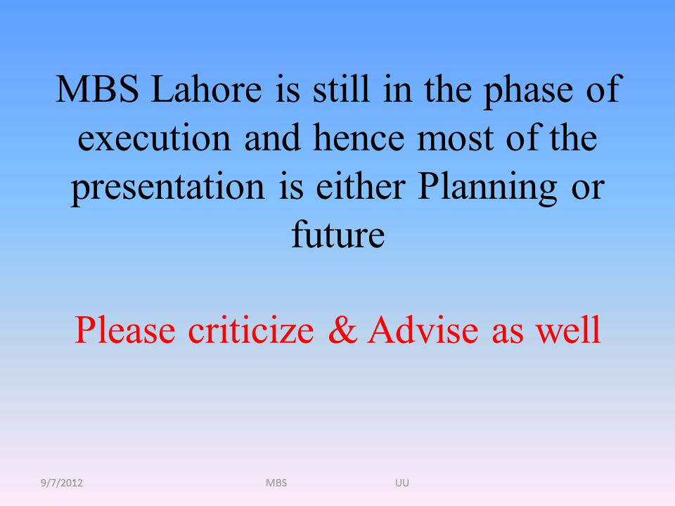MBS Lahore is still in the phase of execution and hence most of the presentation is either Planning or future Please criticize & Advise as well