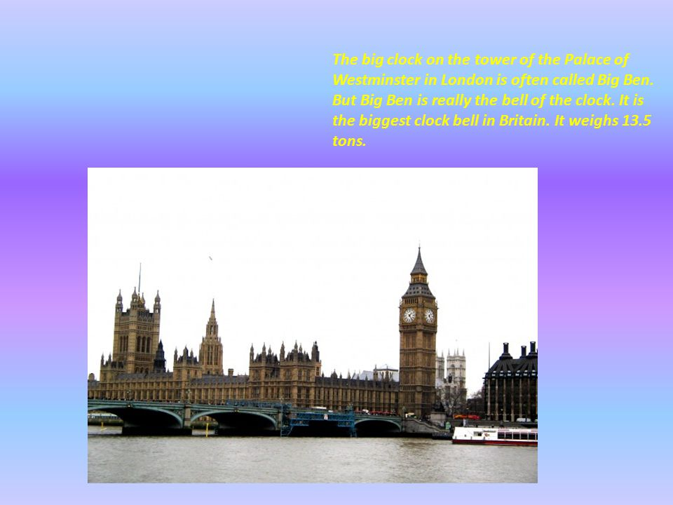 The big clock on the tower of the Palace of Westminster in London is often called Big Ben.