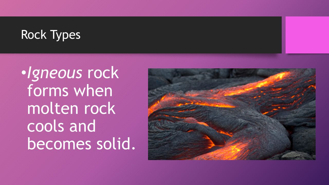 Igneous rock forms when molten rock cools and becomes solid.