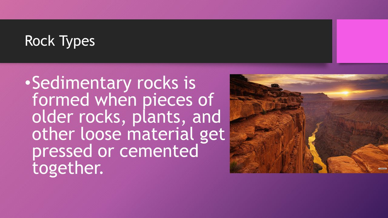 Rock Types Sedimentary rocks is formed when pieces of older rocks, plants, and other loose material get pressed or cemented together.