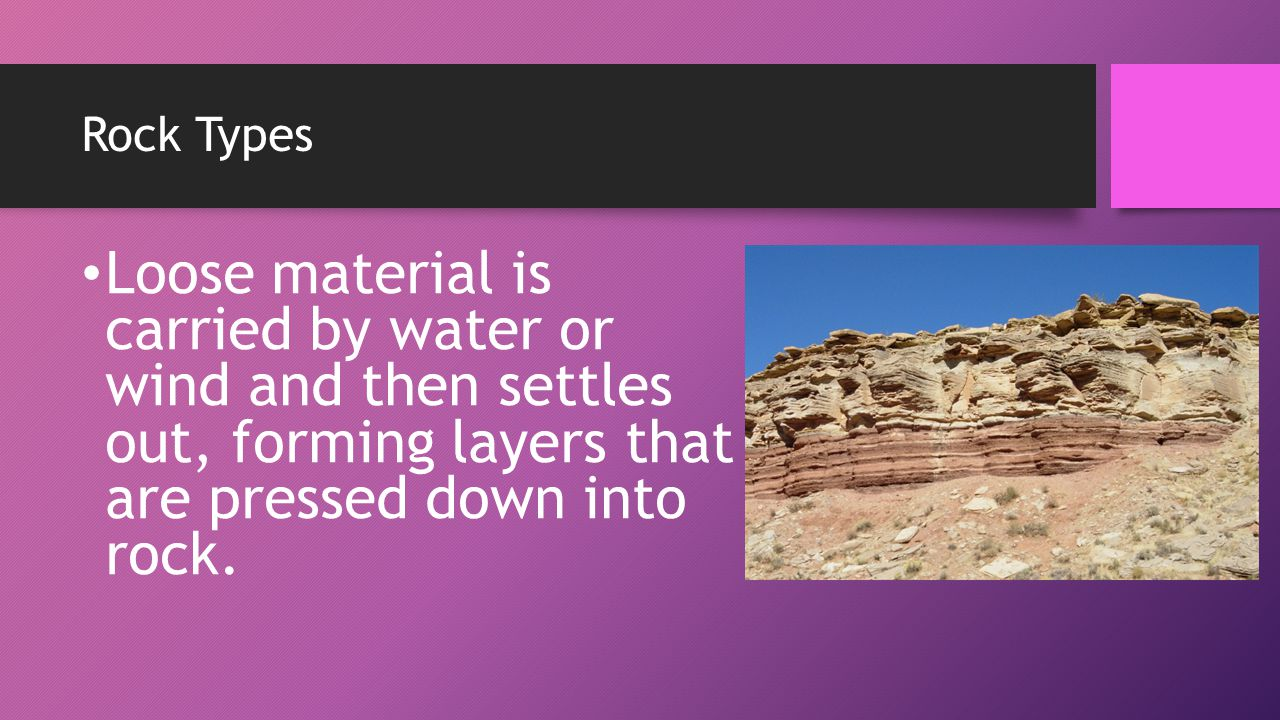 Rock Types Loose material is carried by water or wind and then settles out, forming layers that are pressed down into rock.