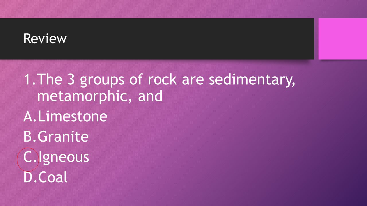 The 3 groups of rock are sedimentary, metamorphic, and Limestone