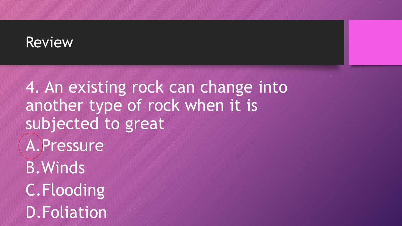 Review 4. An existing rock can change into another type of rock when it is subjected to great. Pressure.