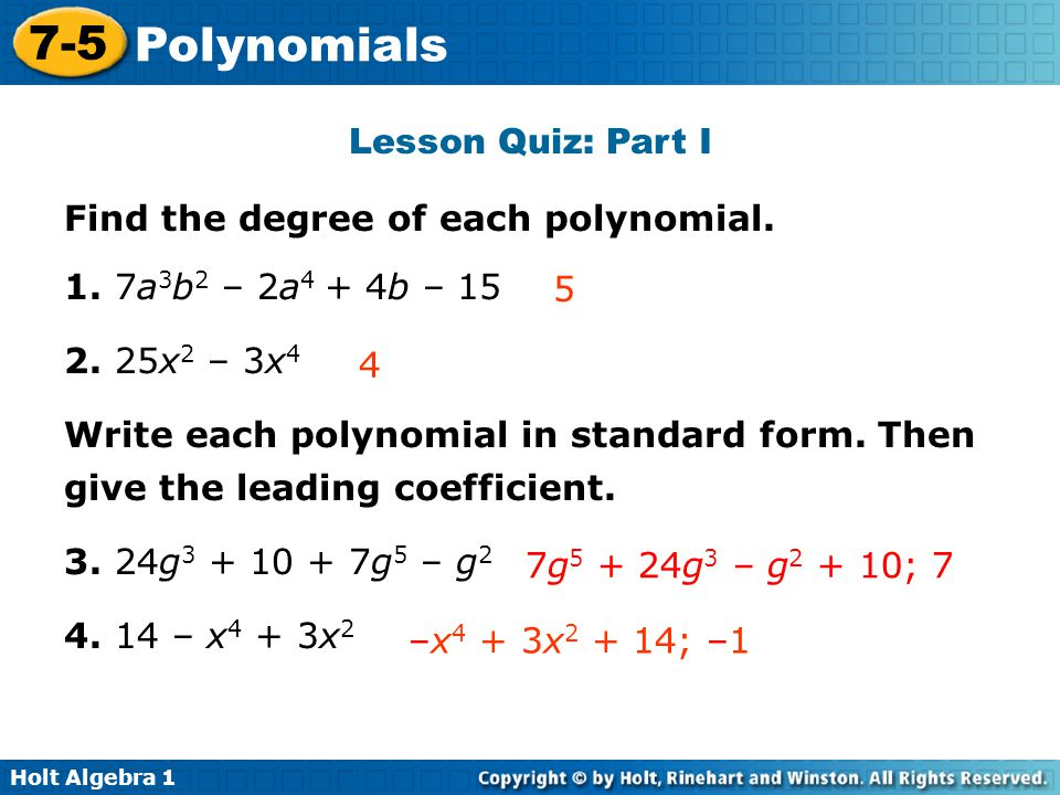 Lesson Quiz: Part I Find the degree of each polynomial. 1. 7a3b2 – 2a4 + 4b – 15. 2. 25x2 – 3x4.
