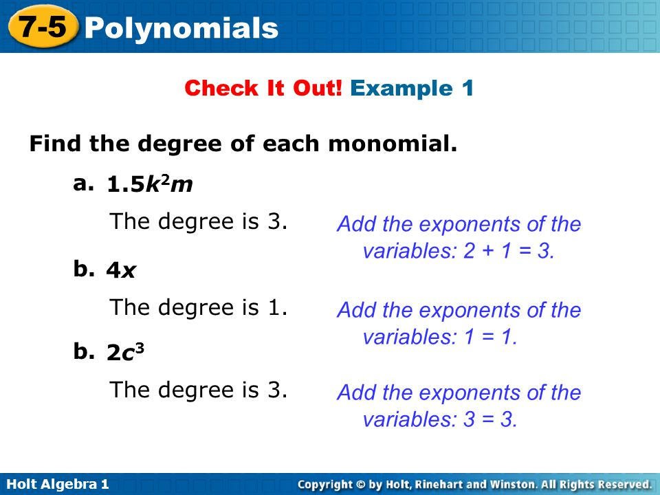 Check It Out! Example 1 Find the degree of each monomial. a. 1.5k2m. The degree is 3. Add the exponents of the variables: 2 + 1 = 3.
