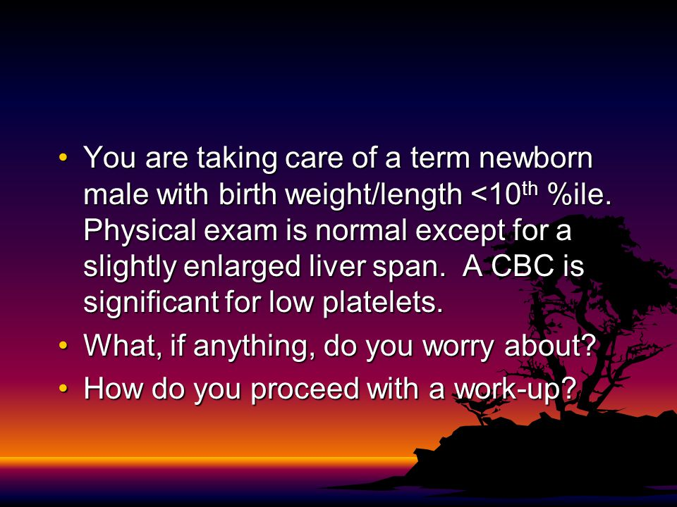 You are taking care of a term newborn male with birth weight/length <10th %ile. Physical exam is normal except for a slightly enlarged liver span. A CBC is significant for low platelets.