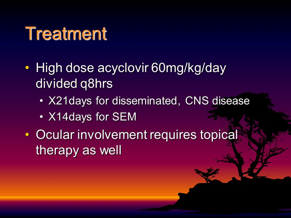 Treatment High dose acyclovir 60mg/kg/day divided q8hrs