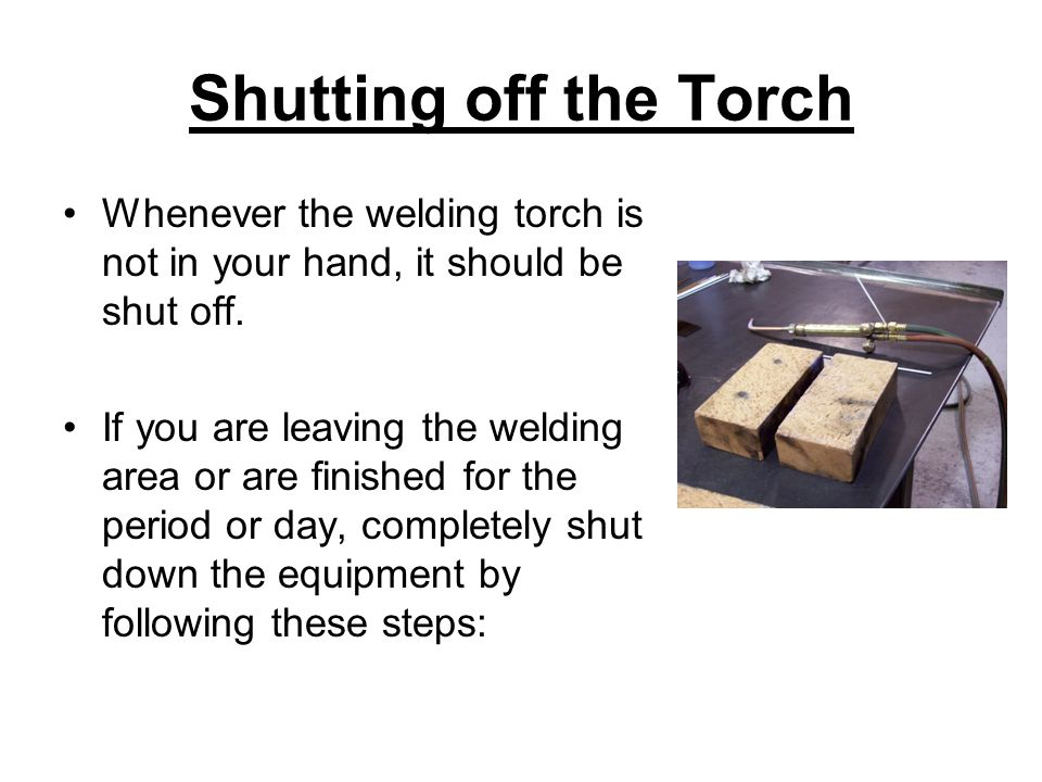 Shutting off the Torch Whenever the welding torch is not in your hand, it should be shut off.
