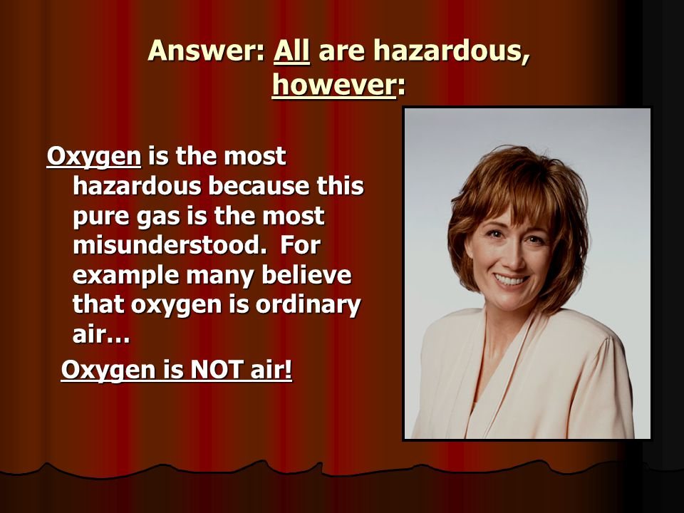 Answer: All are hazardous, however: