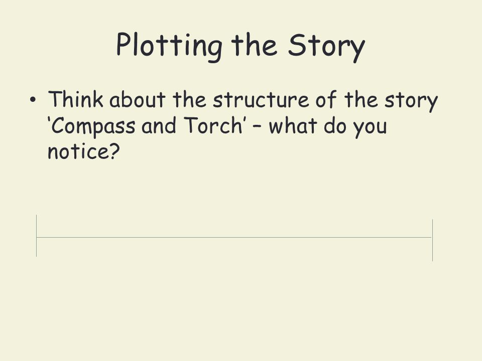 Plotting the Story Think about the structure of the story 'Compass and Torch' – what do you notice