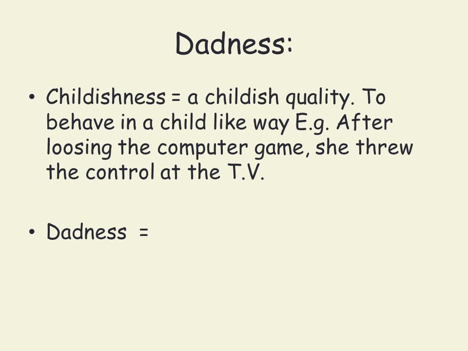 Dadness: Childishness = a childish quality. To behave in a child like way E.g. After loosing the computer game, she threw the control at the T.V.