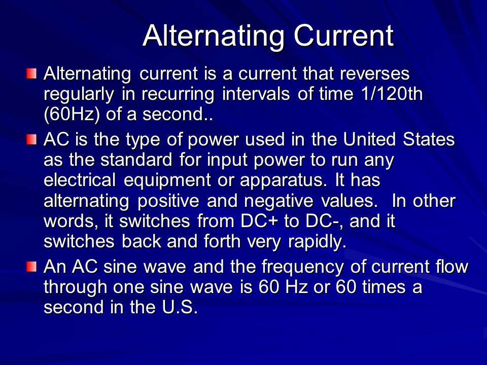 Alternating Current Alternating current is a current that reverses regularly in recurring intervals of time 1/120th (60Hz) of a second..