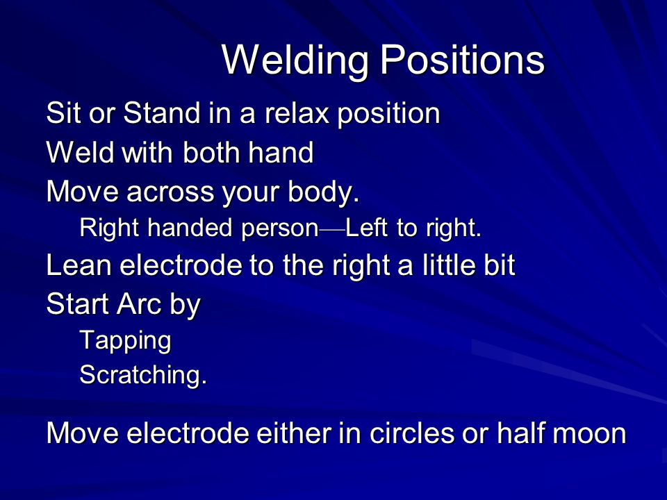 Welding Positions Sit or Stand in a relax position Weld with both hand
