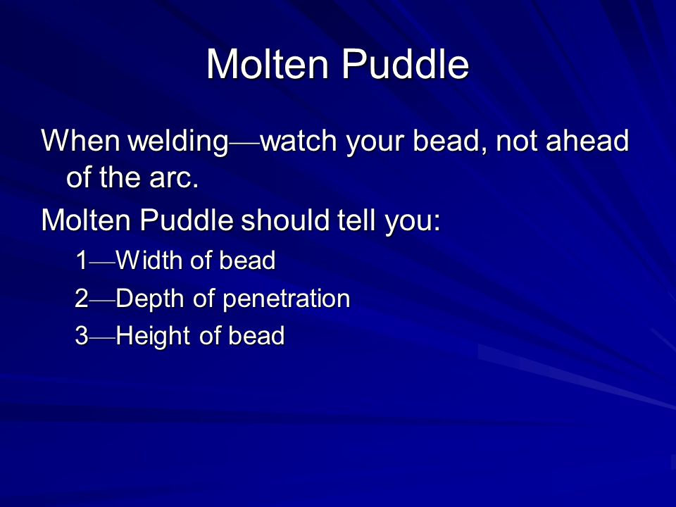 Molten Puddle When welding—watch your bead, not ahead of the arc.