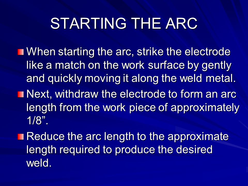 STARTING THE ARC When starting the arc, strike the electrode like a match on the work surface by gently and quickly moving it along the weld metal.