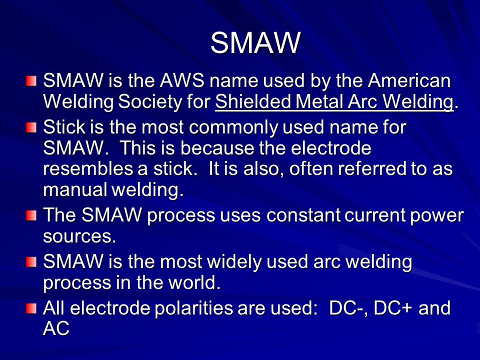 SMAW SMAW is the AWS name used by the American Welding Society for Shielded Metal Arc Welding.