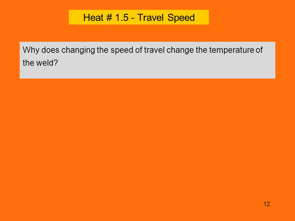 Heat # 1.5 - Travel Speed Why does changing the speed of travel change the temperature of the weld