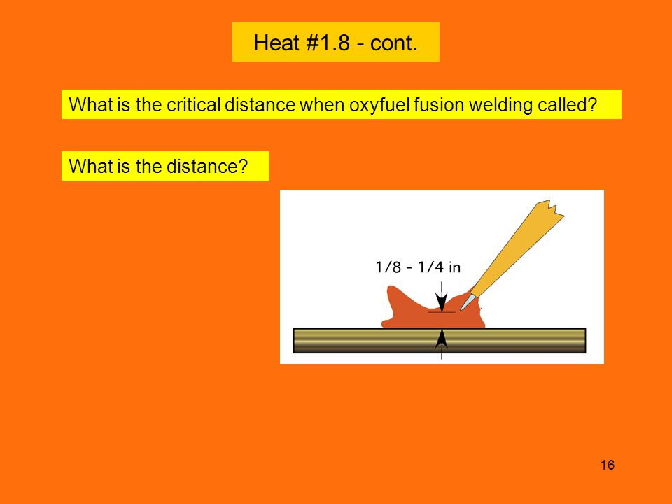 Heat #1.8 - cont. What is the critical distance when oxyfuel fusion welding called What is the distance