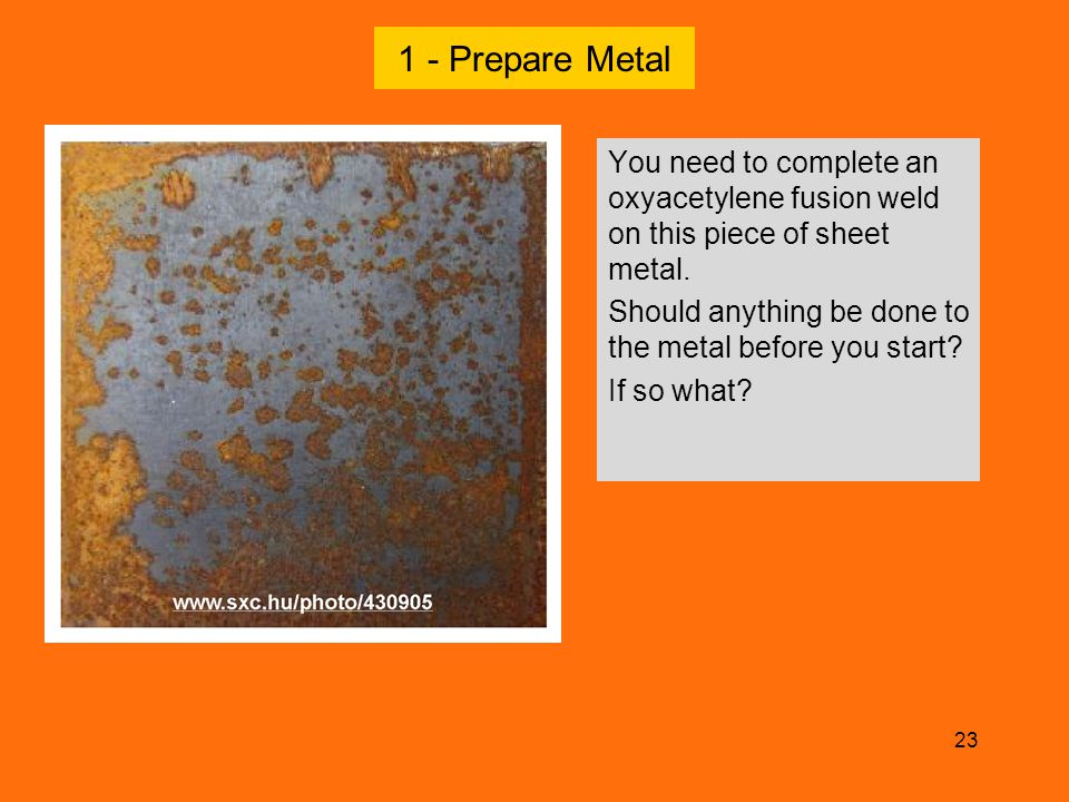 1 - Prepare Metal You need to complete an oxyacetylene fusion weld on this piece of sheet metal.