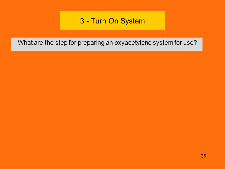 3 - Turn On System What are the step for preparing an oxyacetylene system for use Check regulator screw.