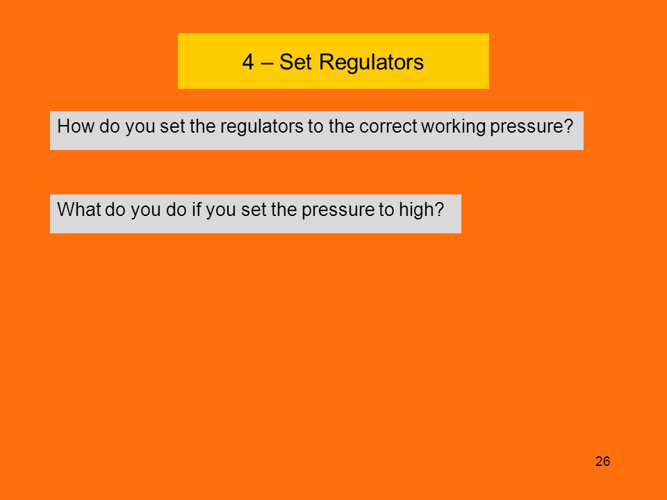 4 – Set Regulators How do you set the regulators to the correct working pressure What do you do if you set the pressure to high