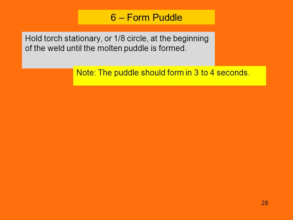 6 – Form Puddle Hold torch stationary, or 1/8 circle, at the beginning of the weld until the molten puddle is formed.