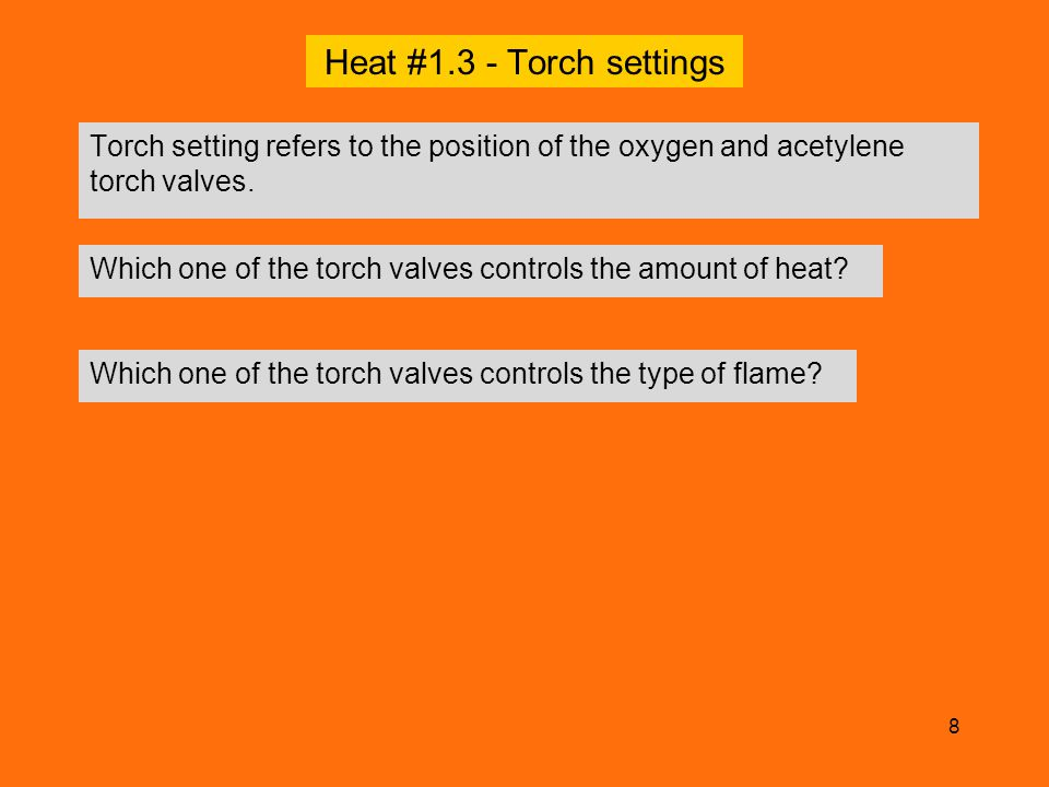 Heat #1.3 - Torch settings Torch setting refers to the position of the oxygen and acetylene torch valves.