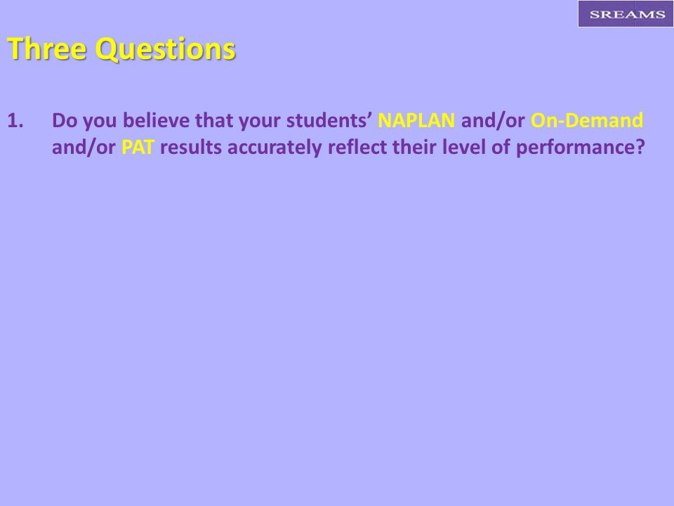 Three Questions Do you believe that your students' NAPLAN and/or On-Demand and/or PAT results accurately reflect their level of performance