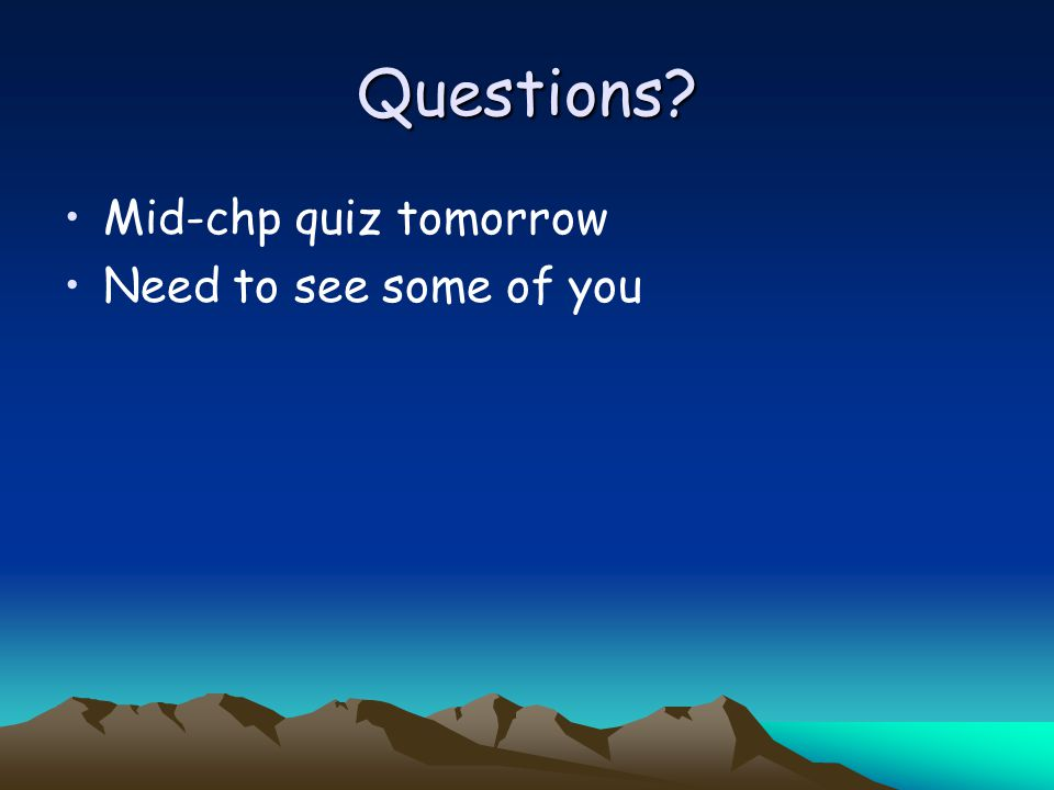 Questions Mid-chp quiz tomorrow Need to see some of you