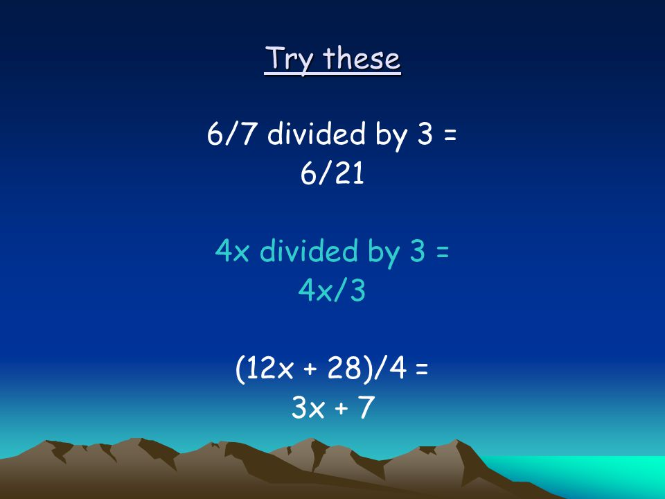 Try these 6/7 divided by 3 = 6/21 4x divided by 3 = 4x/3 (12x + 28)/4 = 3x + 7