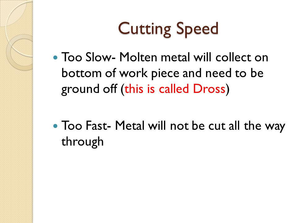 Cutting Speed Too Slow- Molten metal will collect on bottom of work piece and need to be ground off (this is called Dross)