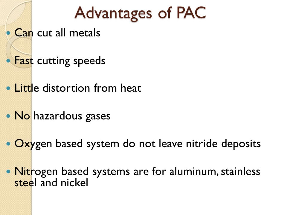 Advantages of PAC Can cut all metals Fast cutting speeds