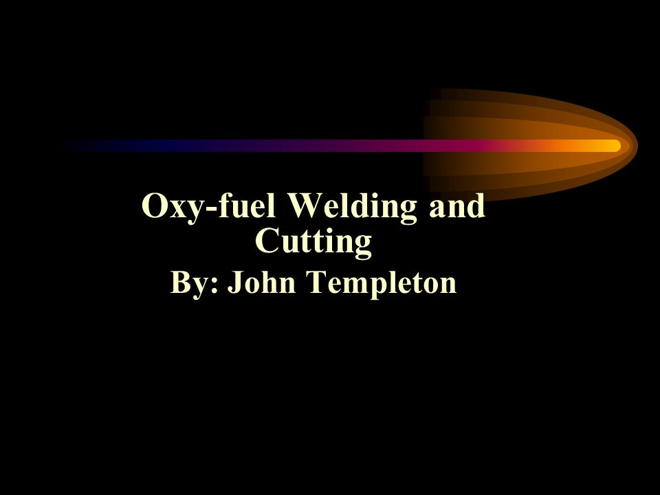 Oxy-fuel Welding and Cutting By: John Templeton