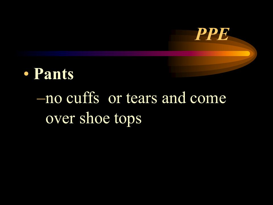 PPE Pants no cuffs or tears and come over shoe tops