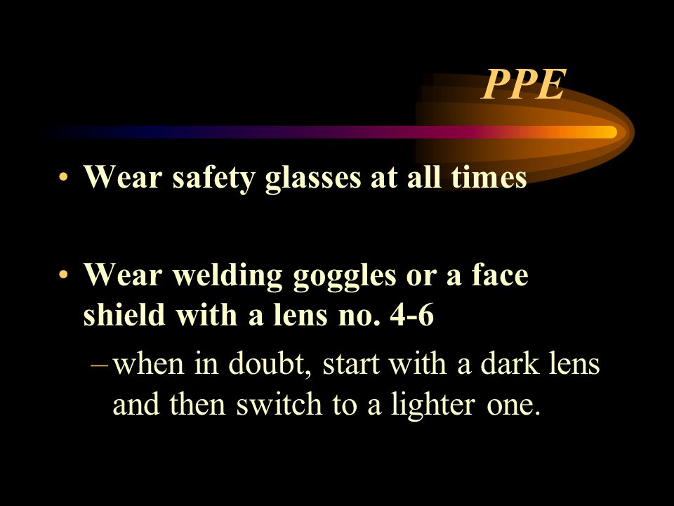 PPE Wear safety glasses at all times